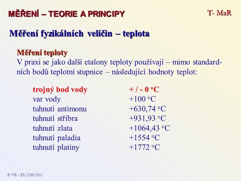 T- MaR MĚŘENÍ – TEORIE A PRINCIPY © VR - ZS 2109/2011 Měření fyzikálních veličin – teplota Měření teploty V praxi se jako další etalony teploty použív