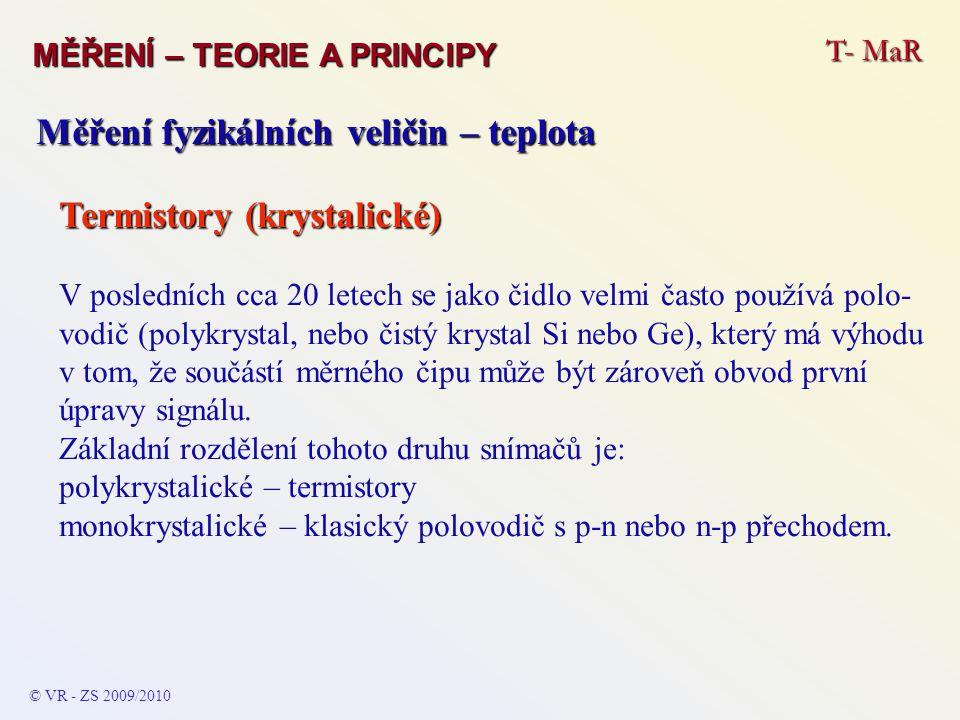 T- MaR MĚŘENÍ – TEORIE A PRINCIPY © VR - ZS 2009/2010 Měření fyzikálních veličin – teplota Termistory (krystalické) V posledních cca 20 letech se jako