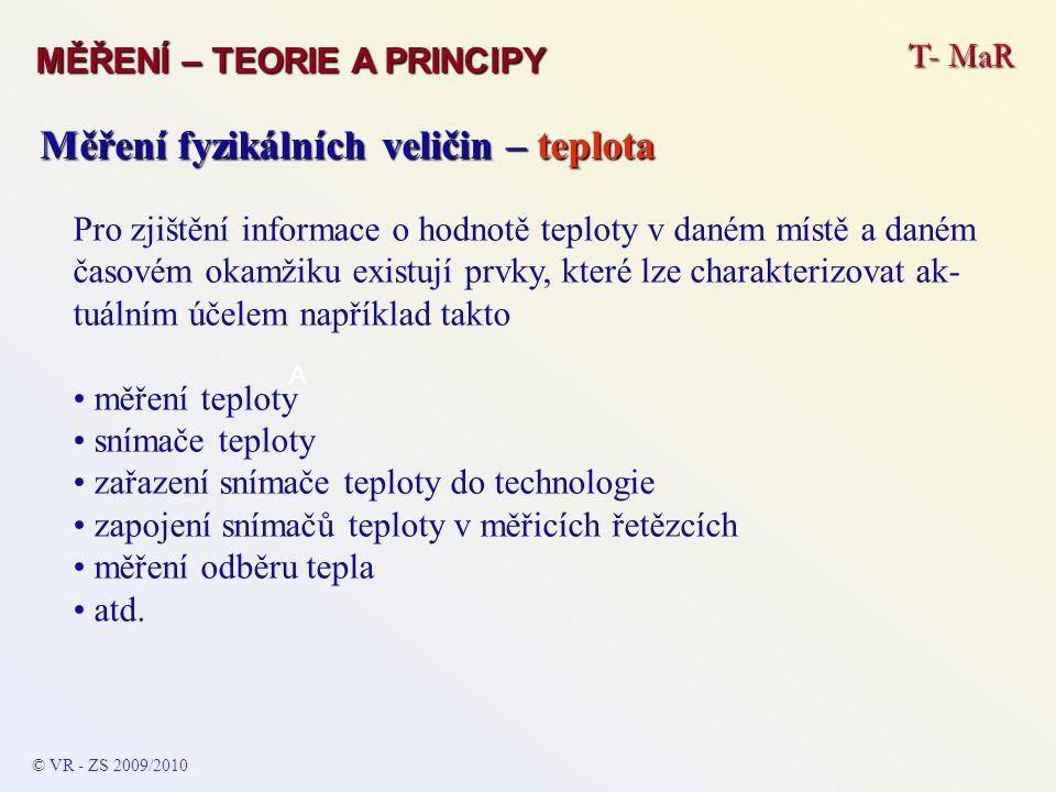 T- MaR MĚŘENÍ – TEORIE A PRINCIPY © VR - ZS 2009/2010 A Měření fyzikálních veličin – teplota Pro zjištění informace o hodnotě teploty v daném místě a