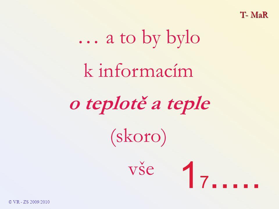 T- MaR © VR - ZS 2009/2010 … a to by bylo k informacím o teplotě a teple (skoro) vše 1 7.....