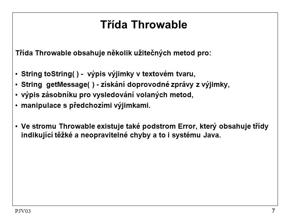PJV037 Třída Throwable Třída Throwable obsahuje několik užitečných metod pro: String toString( ) - výpis výjimky v textovém tvaru, String getMessage( ) - získání doprovodné zprávy z výjimky, výpis zásobníku pro vysledování volaných metod, manipulace s předchozími výjimkami.