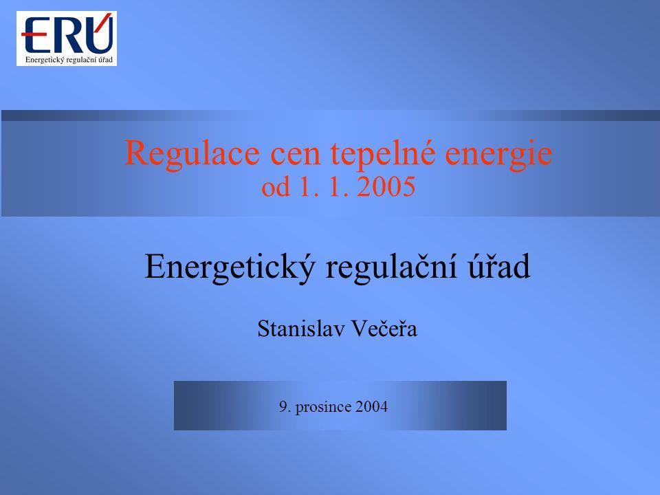 9. prosince 2004 Regulace cen tepelné energie od 1. 1. 2005 Energetický regulační úřad Stanislav Večeřa