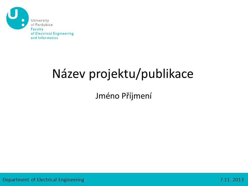 Department of Electrical Engineering7.11. 2013 Název projektu/publikace Jméno Příjmení