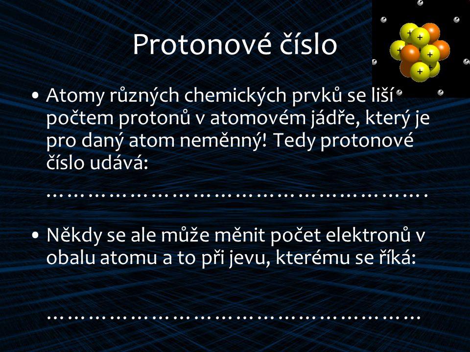 Protonové číslo Atomy různých chemických prvků se liší počtem protonů v atomovém jádře, který je pro daný atom neměnný.