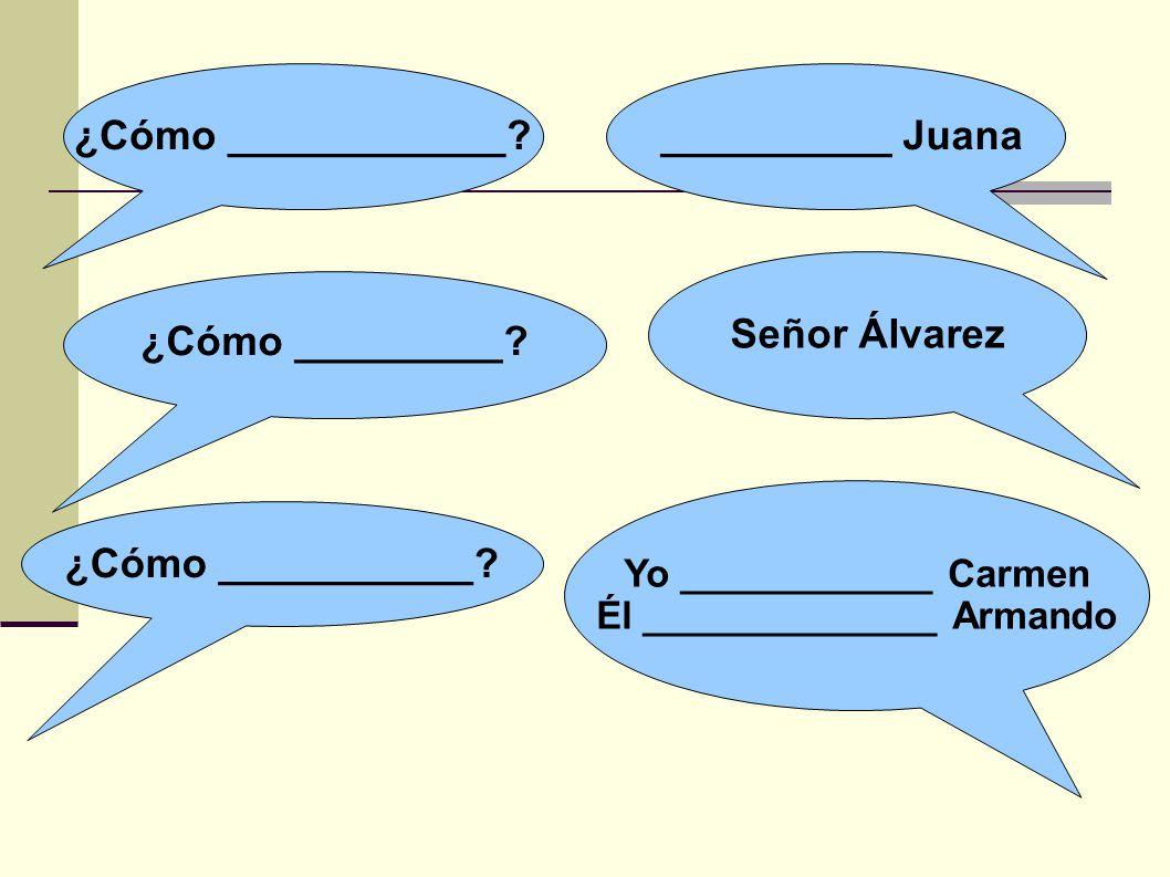 ¿Cómo ____________? __________ Juana Señor Álvarez ¿Cómo _________? ¿Cómo ___________? Yo ____________ Carmen Él ______________ Armando