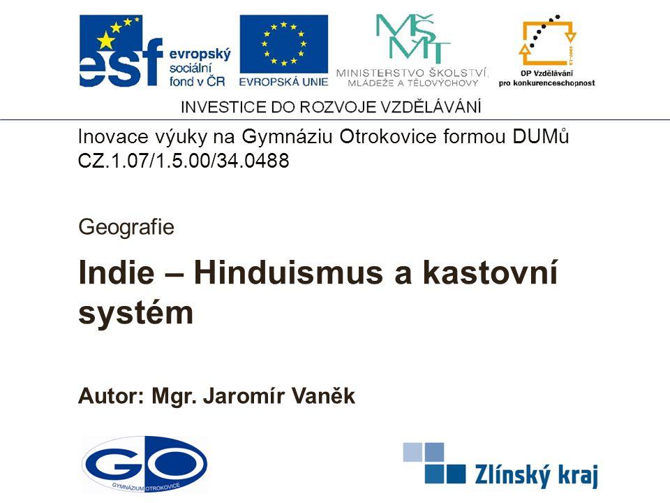 Indie – Hinduismus a kastovní systém Autor: Mgr. Jaromír Vaněk Geografie Inovace výuky na Gymnáziu Otrokovice formou DUMů CZ.1.07/1.5.00/34.0488