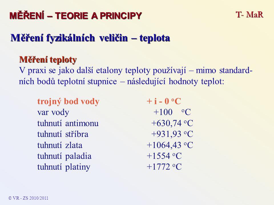 T- MaR MĚŘENÍ – TEORIE A PRINCIPY © VR - ZS 2010/2011 Měření fyzikálních veličin – teplota Měření teploty V praxi se jako další etalony teploty použív