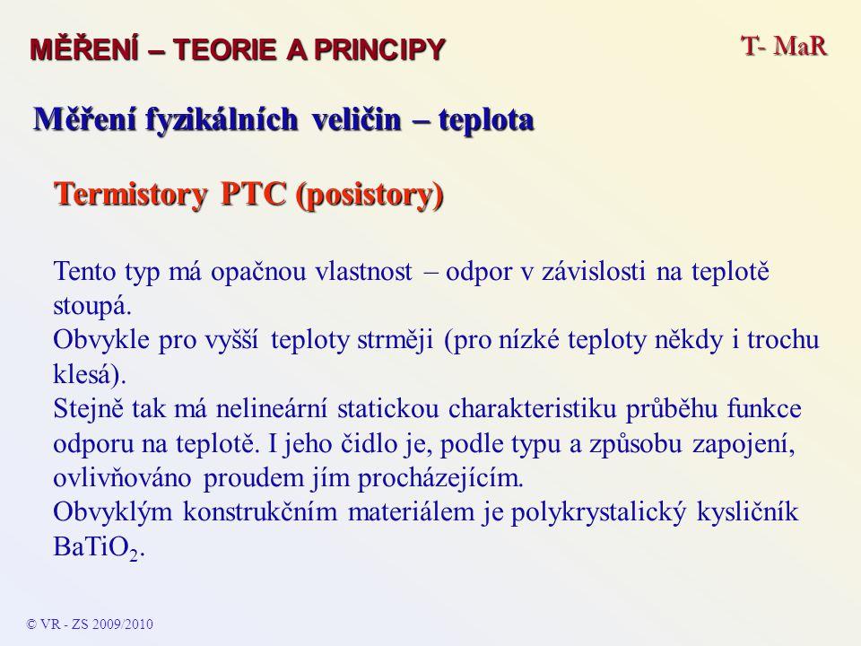 T- MaR MĚŘENÍ – TEORIE A PRINCIPY © VR - ZS 2009/2010 Měření fyzikálních veličin – teplota Termistory PTC (posistory) Tento typ má opačnou vlastnost –