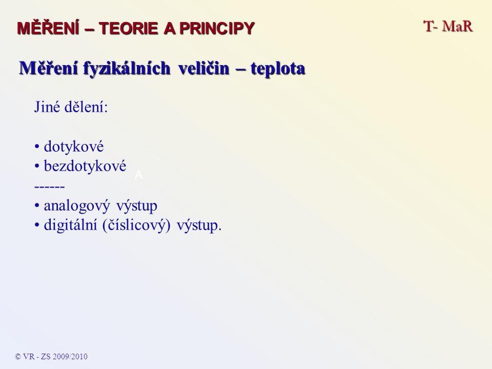 T- MaR MĚŘENÍ – TEORIE A PRINCIPY © VR - ZS 2009/2010 A Měření fyzikálních veličin – teplota Jiné dělení: dotykové bezdotykové ------ analogový výstup