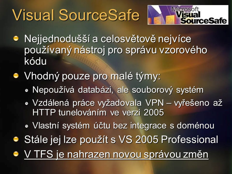 Visual SourceSafe Nejjednodušší a celosvětově nejvíce používaný nástroj pro správu vzorového kódu Vhodný pouze pro malé týmy: Nepoužívá databázi, ale