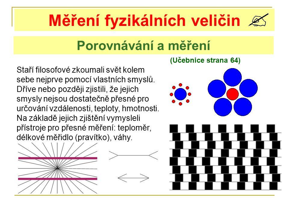 Měření fyzikálních veličin (Učebnice strana 64) Porovnávání a měření Staří filosofové zkoumali svět kolem sebe nejprve pomocí vlastních smyslů. Dříve