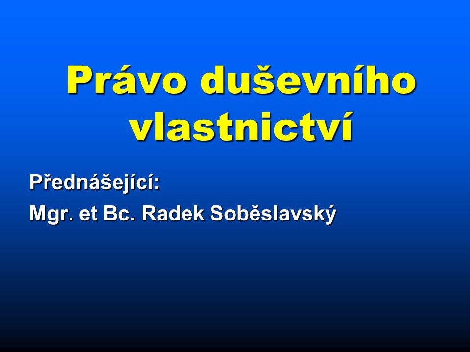 Právo duševního vlastnictví Přednášející: Mgr. et Bc. Radek Soběslavský