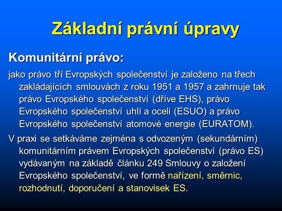 Základní právní úpravy Komunitární právo: jako právo tří Evropských společenství je založeno na třech zakládajících smlouvách z roku 1951 a 1957 a zahrnuje tak právo Evropského společenství (dříve EHS), právo Evropského společenství uhlí a oceli (ESUO) a právo Evropského společenství atomové energie (EURATOM).