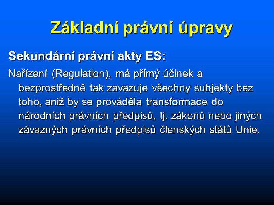 Základní právní úpravy Sekundární právní akty ES: Nařízení (Regulation), má přímý účinek a bezprostředně tak zavazuje všechny subjekty bez toho, aniž by se prováděla transformace do národních právních předpisů, tj.