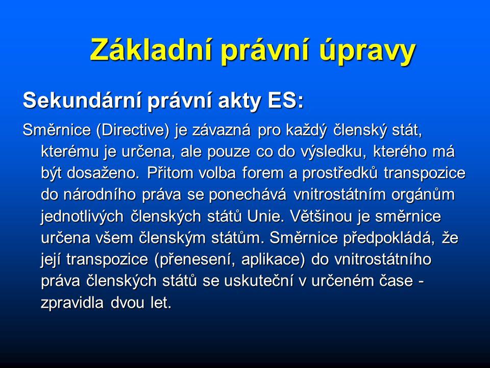 Základní právní úpravy Sekundární právní akty ES: Směrnice (Directive) je závazná pro každý členský stát, kterému je určena, ale pouze co do výsledku, kterého má být dosaženo.