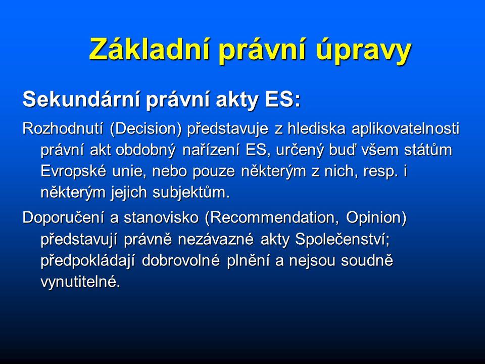 Základní právní úpravy Sekundární právní akty ES: Rozhodnutí (Decision) představuje z hlediska aplikovatelnosti právní akt obdobný nařízení ES, určený buď všem státům Evropské unie, nebo pouze některým z nich, resp.
