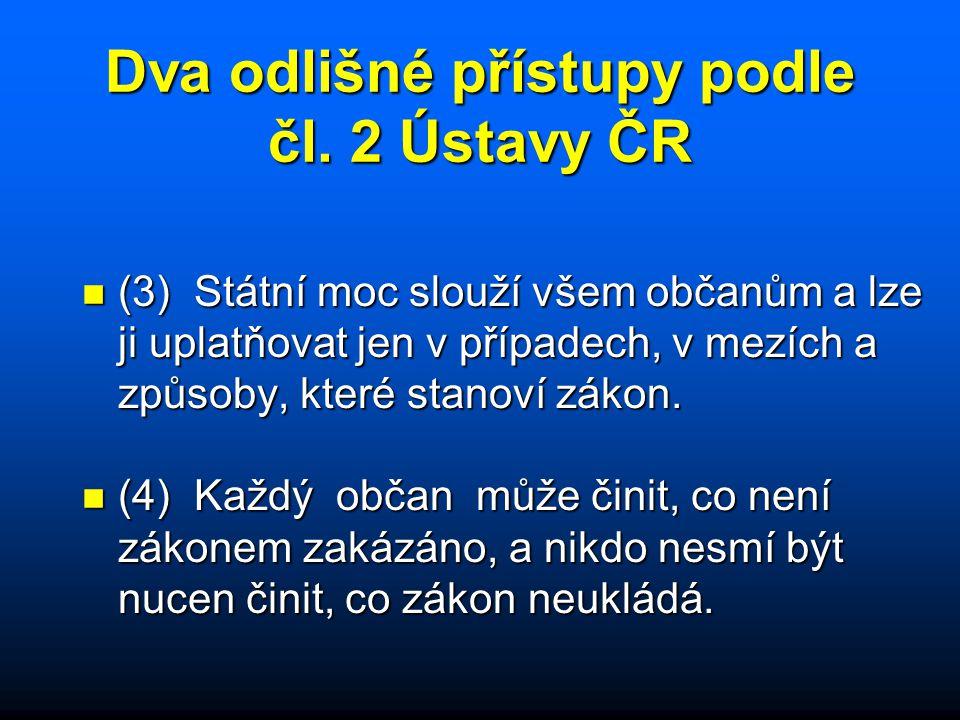 Dva odlišné přístupy podle čl. 2 Ústavy ČR n (3) Státní moc slouží všem občanům a lze ji uplatňovat jen v případech, v mezích a způsoby, které stanoví