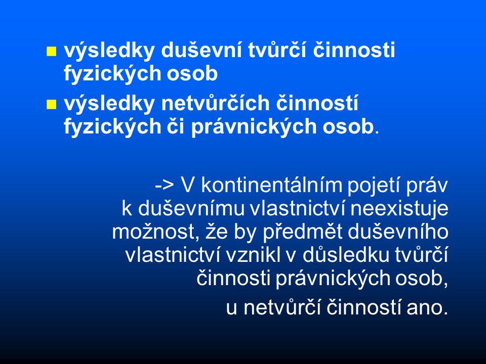 n n výsledky duševní tvůrčí činnosti fyzických osob n n výsledky netvůrčích činností fyzických či právnických osob. -> V kontinentálním pojetí práv k