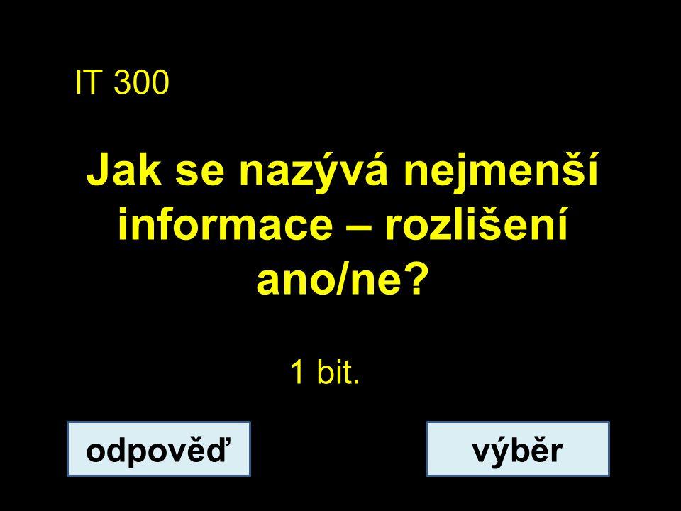 IT 300 Jak se nazývá nejmenší informace – rozlišení ano/ne? odpověďvýběr 1 bit.
