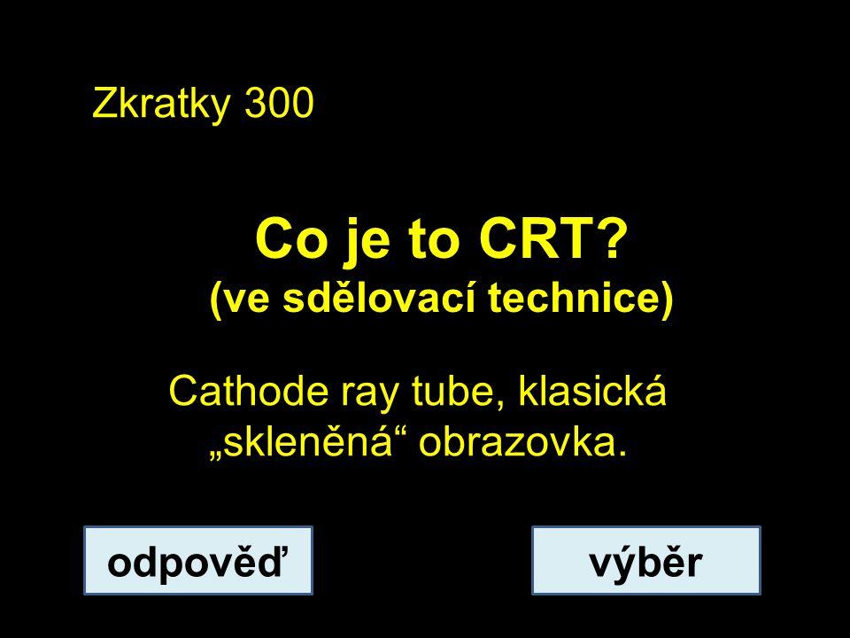 """Zkratky 300 Co je to CRT? (ve sdělovací technice) odpověďvýběr Cathode ray tube, klasická """"skleněná"""" obrazovka."""