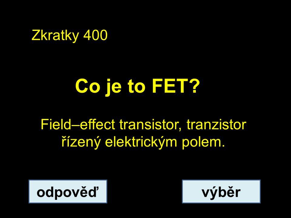 Zkratky 400 Co je to FET? odpověďvýběr Field–effect transistor, tranzistor řízený elektrickým polem.