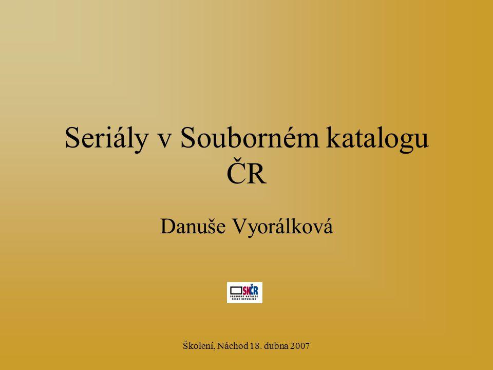 Školení, Náchod 18. dubna 2007 Seriály v Souborném katalogu ČR Danuše Vyorálková