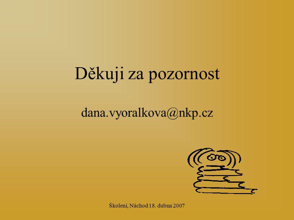 Školení, Náchod 18. dubna 2007 Děkuji za pozornost dana.vyoralkova@nkp.cz