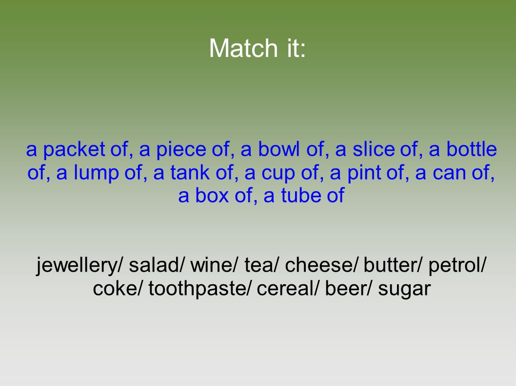Match it: a packet of, a piece of, a bowl of, a slice of, a bottle of, a lump of, a tank of, a cup of, a pint of, a can of, a box of, a tube of jewellery/ salad/ wine/ tea/ cheese/ butter/ petrol/ coke/ toothpaste/ cereal/ beer/ sugar