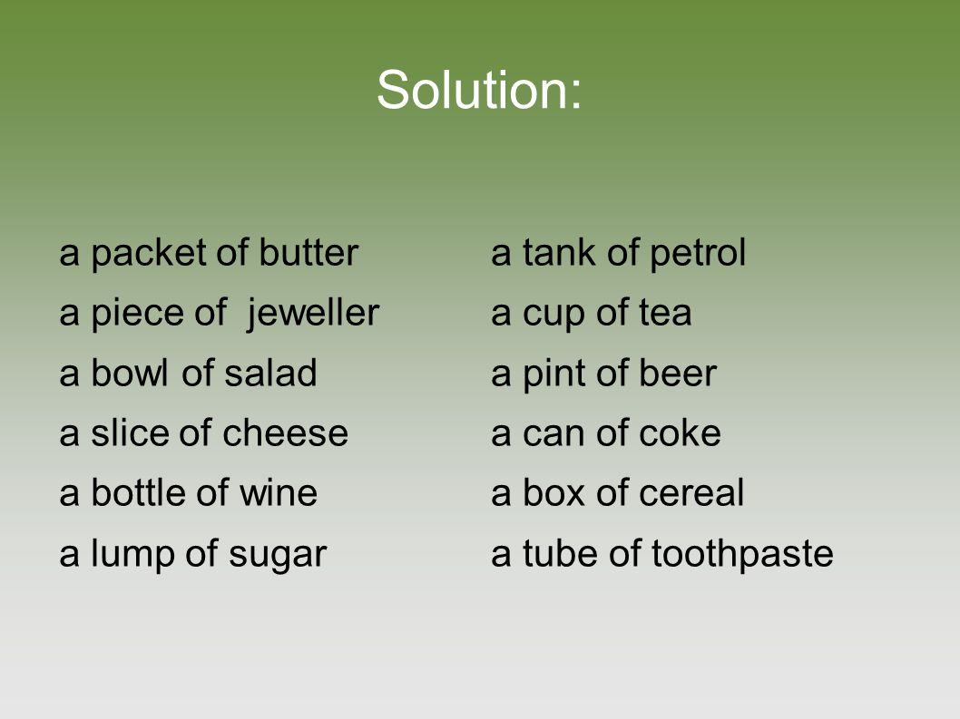 Solution: a packet of butter a piece of jeweller a bowl of salad a slice of cheese a bottle of wine a lump of sugar a tank of petrol a cup of tea a pint of beer a can of coke a box of cereal a tube of toothpaste