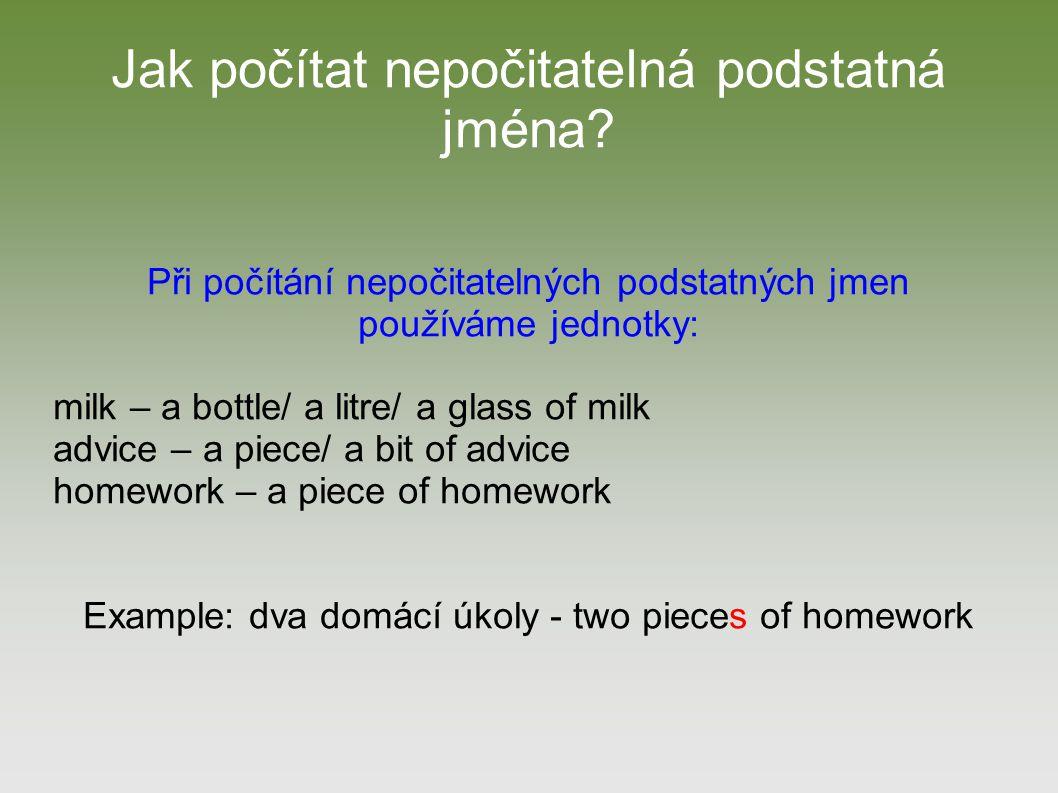 Jak počítat nepočitatelná podstatná jména? Při počítání nepočitatelných podstatných jmen používáme jednotky: milk – a bottle/ a litre/ a glass of milk