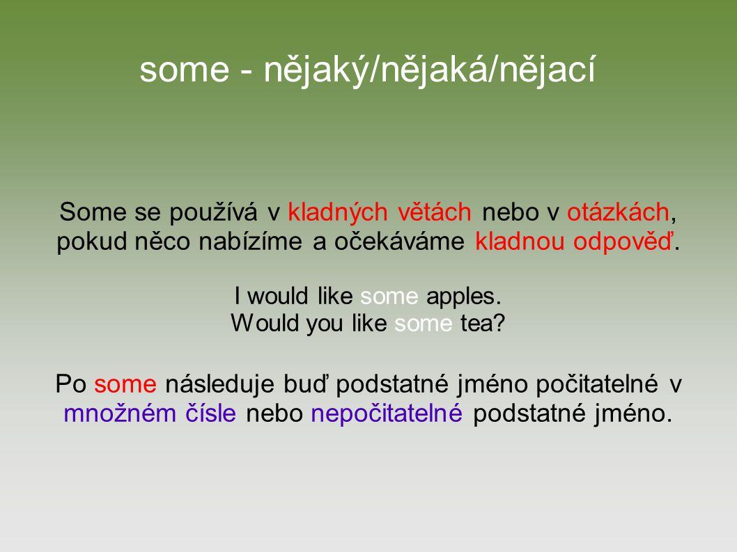 any - nějaký/žádný/jakýkoliv Any se používá v záporných větách (žádný), v otázkách (nějaký) nebo v kladné věte (v té se any překládá jako jakýkoliv).
