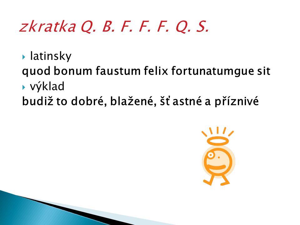  latinsky quod bonum faustum felix fortunatumgue sit  výklad budiž to dobré, blažené, šťastné a příznivé
