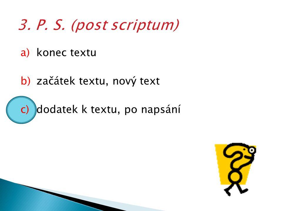 a)konec textu b)začátek textu, nový text c)dodatek k textu, po napsání
