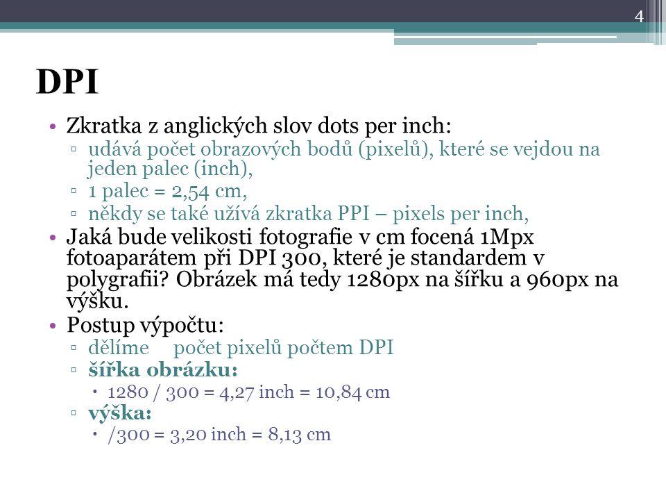 DPI Zkratka z anglických slov dots per inch: ▫udává počet obrazových bodů (pixelů), které se vejdou na jeden palec (inch), ▫1 palec = 2,54 cm, ▫někdy
