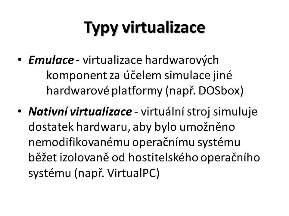 Typy virtualizace Emulace - virtualizace hardwarových komponent za účelem simulace jiné hardwarové platformy (např.