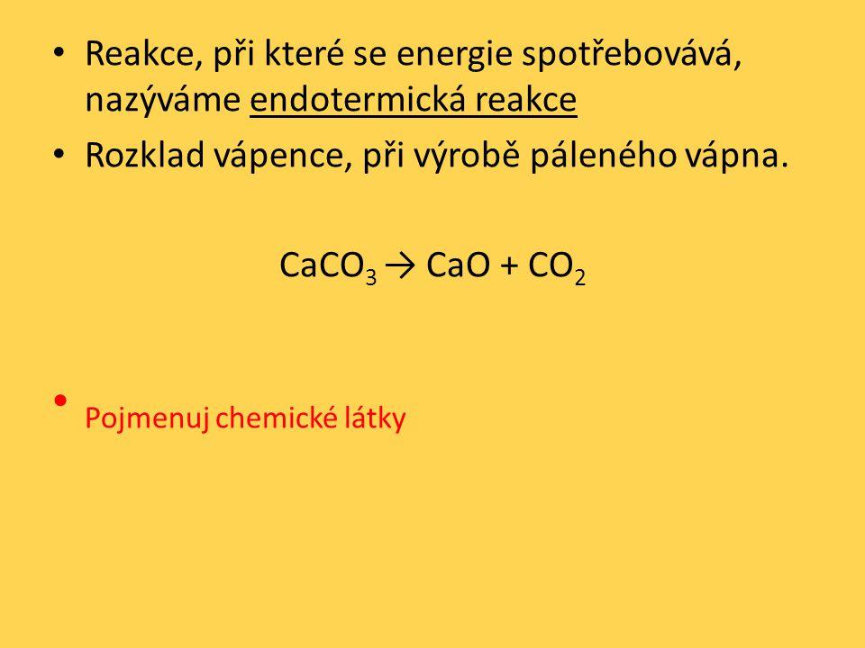 Reakce, při které se energie spotřebovává, nazýváme endotermická reakce Rozklad vápence, při výrobě páleného vápna.