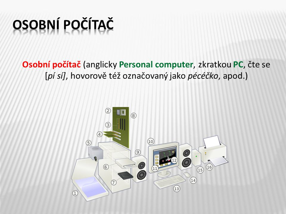 Osobní počítač (anglicky Personal computer, zkratkou PC, čte se [pí sí], hovorově též označovaný jako pécéčko, apod.)