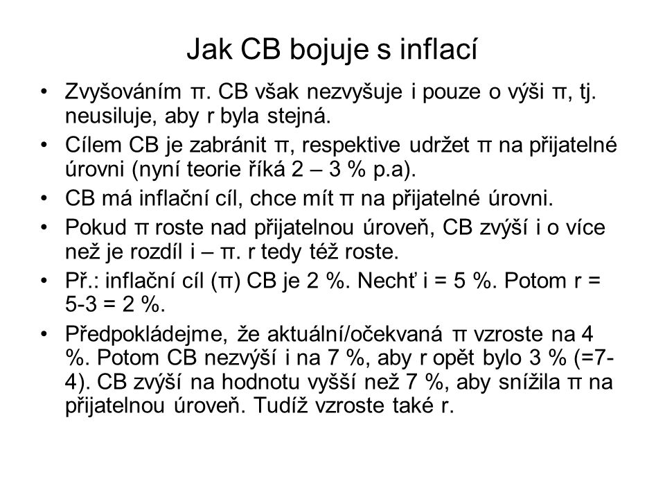 Jak CB bojuje s inflací Zvyšováním π. CB však nezvyšuje i pouze o výši π, tj. neusiluje, aby r byla stejná. Cílem CB je zabránit π, respektive udržet