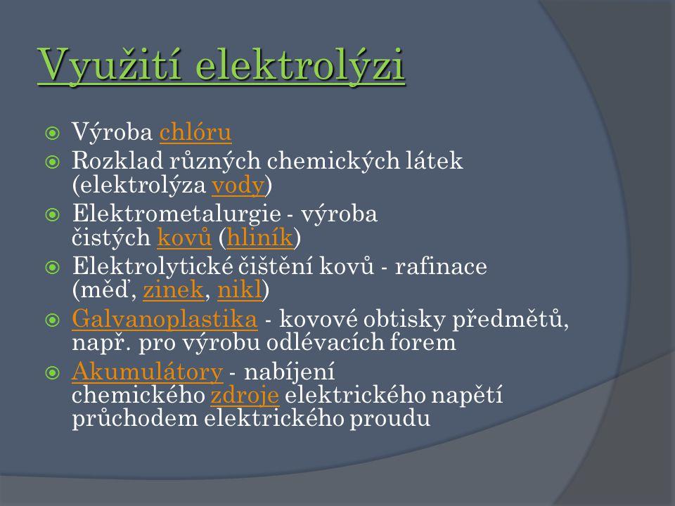 Využití elektrolýzi  Výroba chlóruchlóru  Rozklad různých chemických látek (elektrolýza vody)vody  Elektrometalurgie - výroba čistých kovů (hliník)