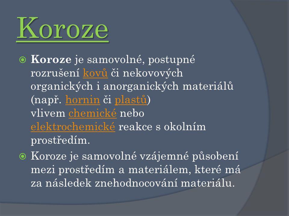 Koroze  Koroze je samovolné, postupné rozrušení kovů či nekovových organických i anorganických materiálů (např. hornin či plastů) vlivem chemické neb