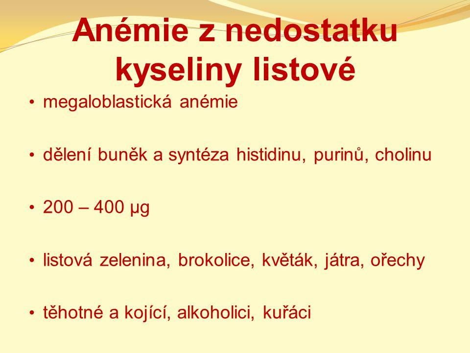 Anémie z nedostatku kyseliny listové megaloblastická anémie dělení buněk a syntéza histidinu, purinů, cholinu 200 – 400 µg listová zelenina, brokolice