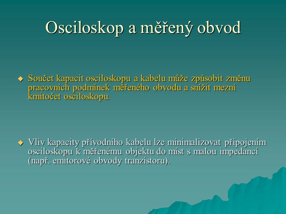 Osciloskop a měřený obvod  Součet kapacit osciloskopu a kabelu může způsobit změnu pracovních podmínek měřeného obvodu a snížit mezní kmitočet osciloskopu.
