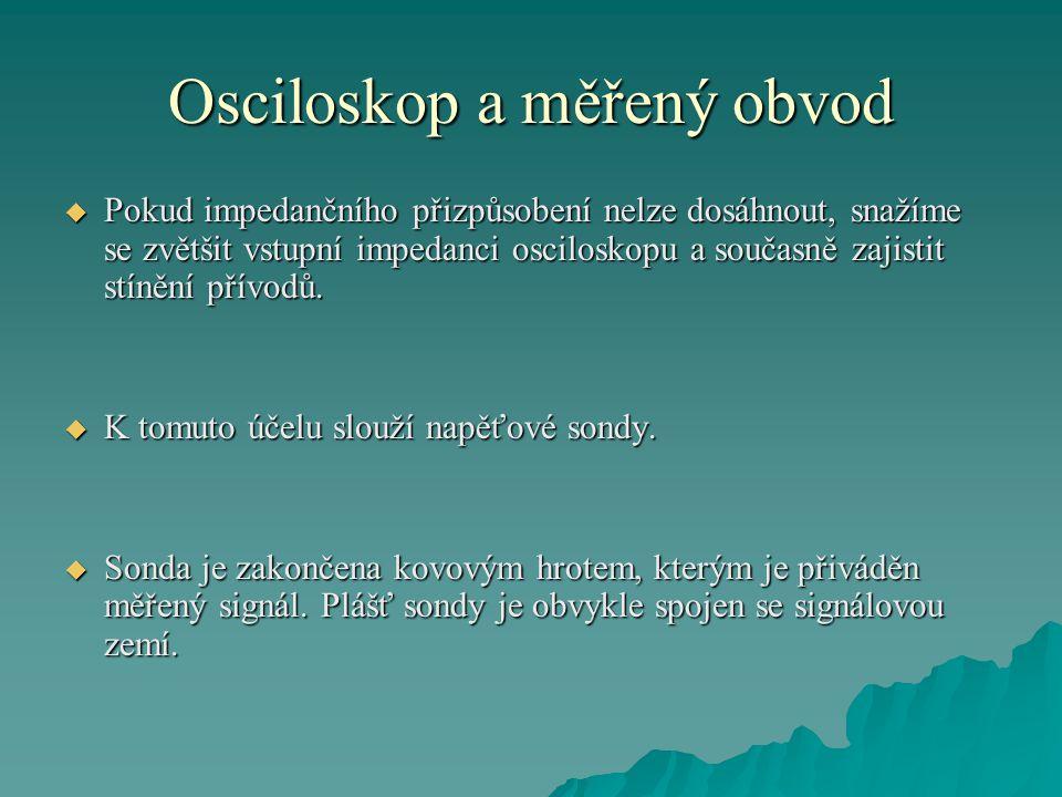 Osciloskop a měřený obvod  Pokud impedančního přizpůsobení nelze dosáhnout, snažíme se zvětšit vstupní impedanci osciloskopu a současně zajistit stínění přívodů.