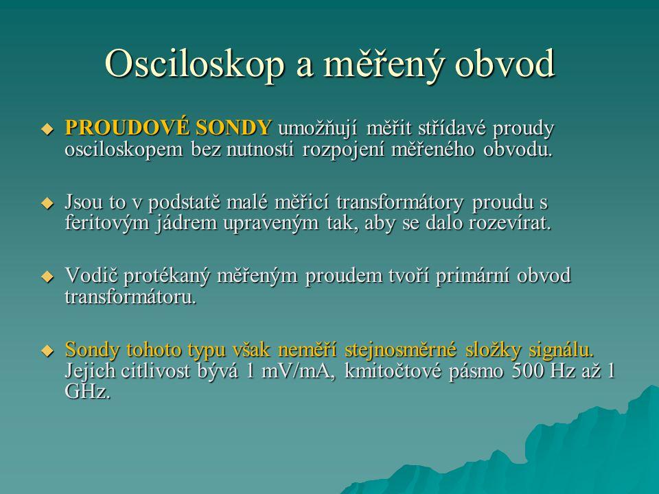 Osciloskop a měřený obvod  PROUDOVÉ SONDY umožňují měřit střídavé proudy osciloskopem bez nutnosti rozpojení měřeného obvodu.