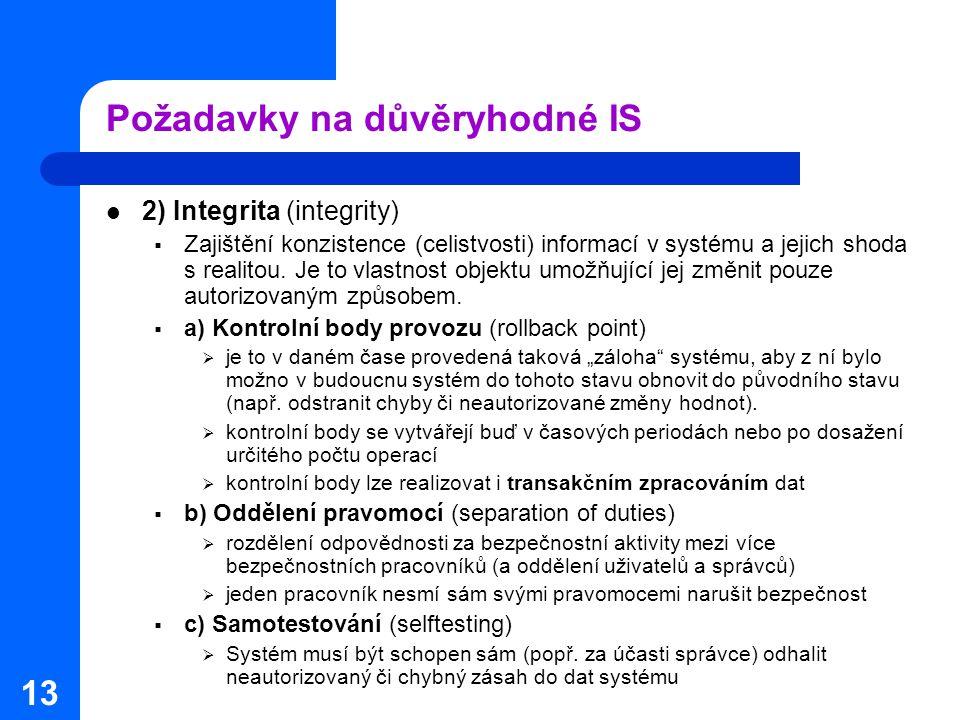 13 Požadavky na důvěryhodné IS 2) Integrita (integrity)  Zajištění konzistence (celistvosti) informací v systému a jejich shoda s realitou.