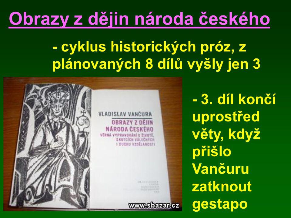 Obrazy z dějin národa českého - cyklus historických próz, z plánovaných 8 dílů vyšly jen 3 - 3. díl končí uprostřed věty, když přišlo Vančuru zatknout