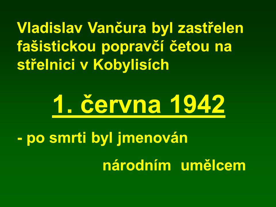 Vladislav Vančura byl zastřelen fašistickou popravčí četou na střelnici v Kobylisích 1. června 1942 - po smrti byl jmenován národním umělcem