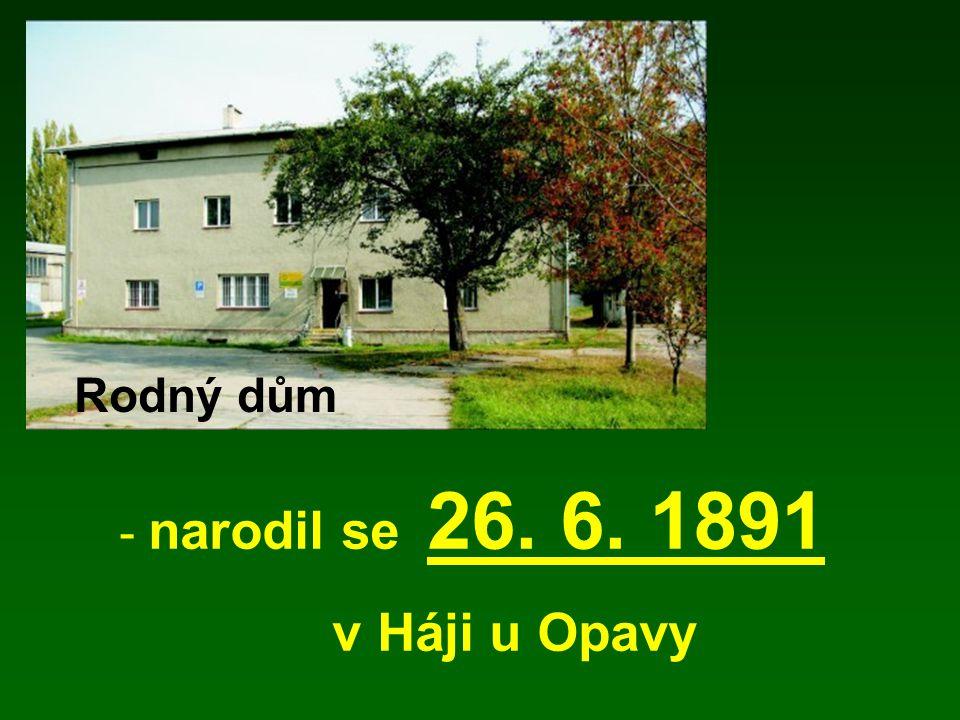- narodil se 26. 6. 1891 v Háji u Opavy Rodný dům