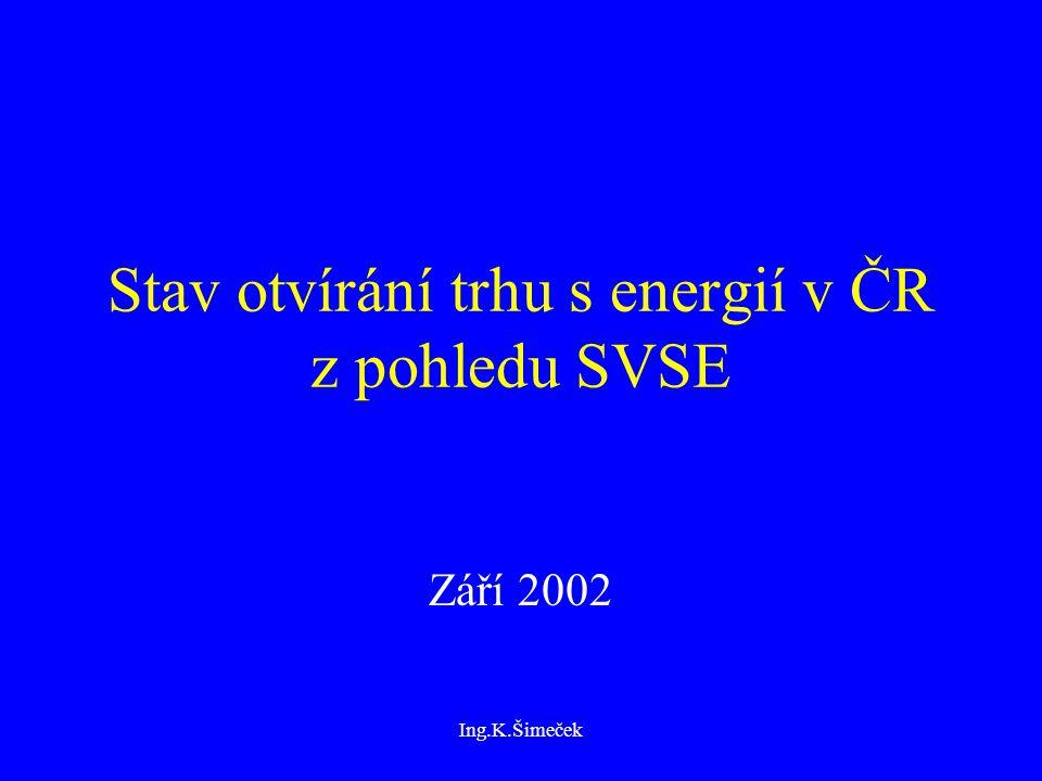 Ing.K.Šimeček Stav otvírání trhu s energií v ČR z pohledu SVSE Září 2002