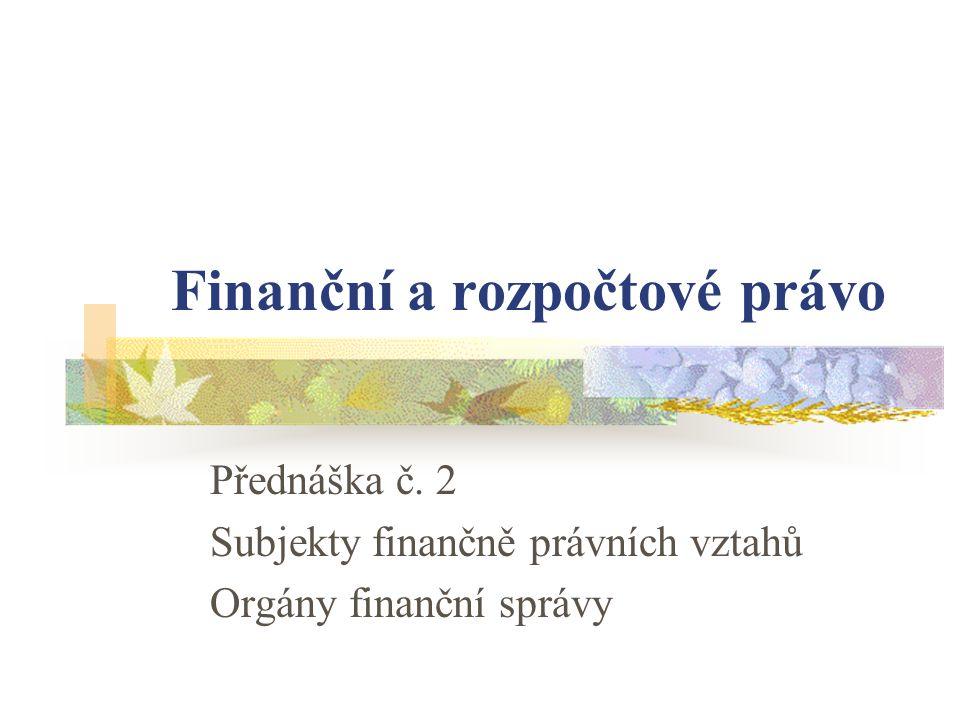 Finanční a rozpočtové právo Přednáška č. 2 Subjekty finančně právních vztahů Orgány finanční správy